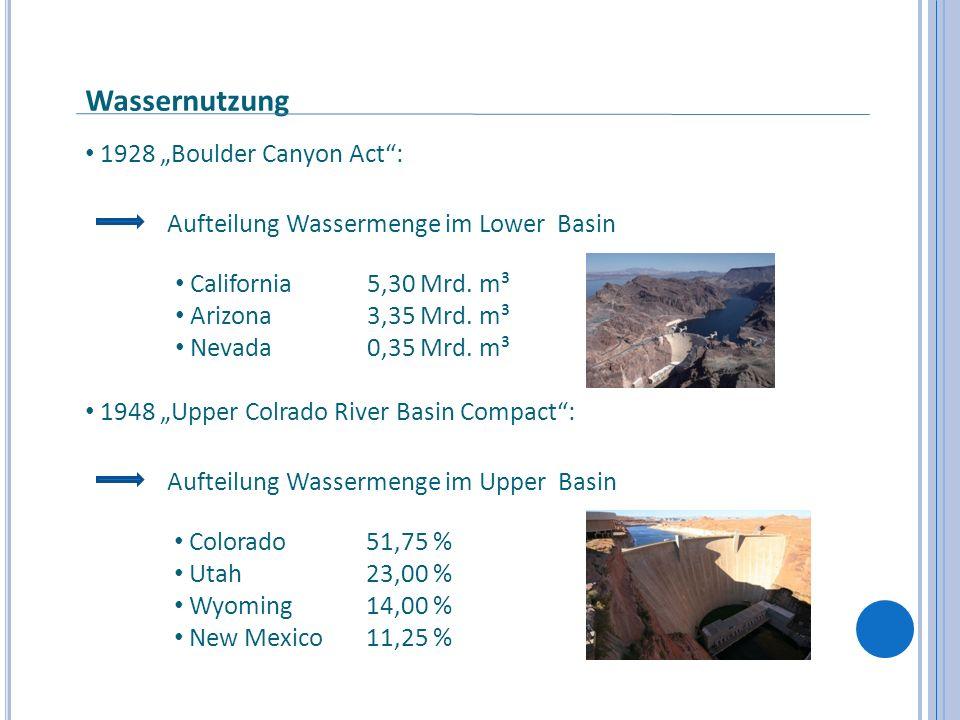 1928 Boulder Canyon Act: Aufteilung Wassermenge im Lower Basin California 5,30 Mrd. m³ Arizona 3,35 Mrd. m³ Nevada0,35 Mrd. m³ 1948 Upper Colrado Rive