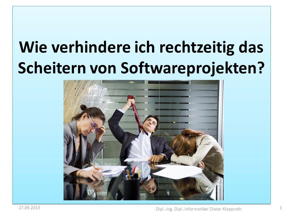 Wie verhindere ich das Scheitern von Softwareprojekten? 27.09.2013 Dipl.-Ing. Dipl.-Informatiker Dieter Klapproth 1 Wie verhindere ich rechtzeitig das