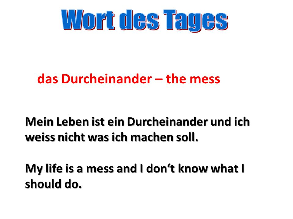 das Durcheinander – the mess Mein Leben ist ein Durcheinander und ich weiss nicht was ich machen soll. My life is a mess and I dont know what I should