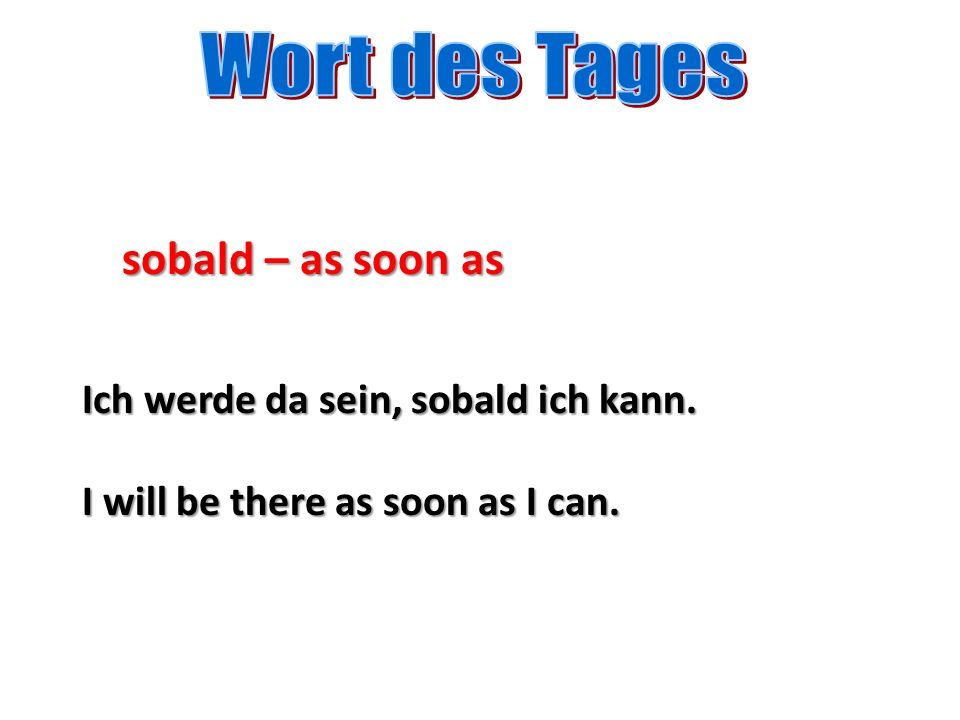 sobald – as soon as Ich werde da sein, sobald ich kann. I will be there as soon as I can.