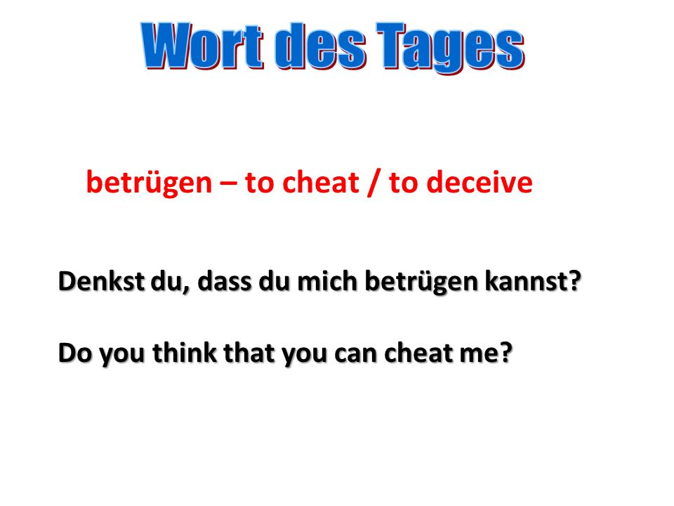 betrügen – to cheat / to deceive Denkst du, dass du mich betrügen kannst? Do you think that you can cheat me?