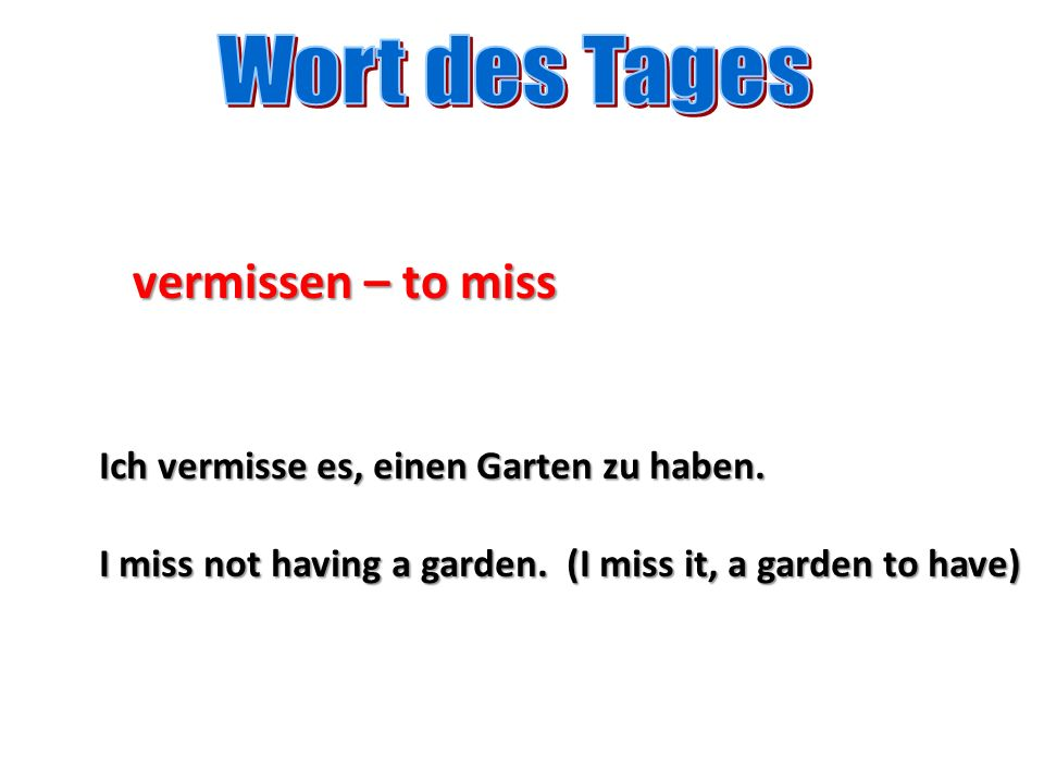 vermissen – to miss Ich vermisse es, einen Garten zu haben. I miss not having a garden. (I miss it, a garden to have)
