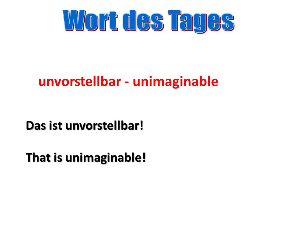 unvorstellbar - unimaginable Das ist unvorstellbar! That is unimaginable!