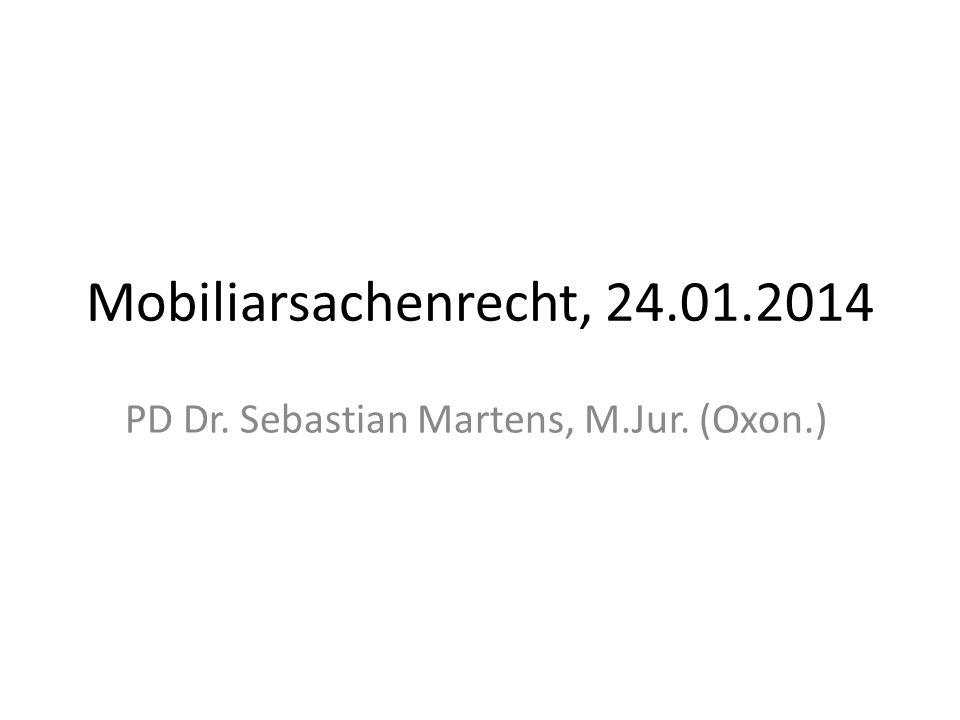 Mobiliarsachenrecht, 24.01.2014 PD Dr. Sebastian Martens, M.Jur. (Oxon.)