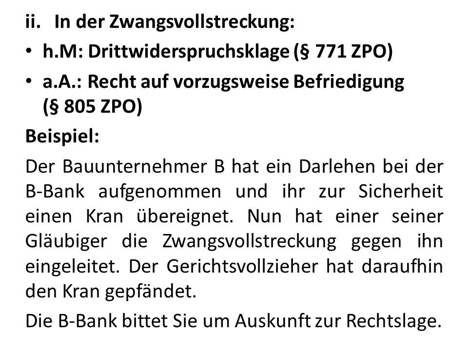 ii.In der Zwangsvollstreckung: h.M: Drittwiderspruchsklage (§ 771 ZPO) a.A.: Recht auf vorzugsweise Befriedigung (§ 805 ZPO) Beispiel: Der Bauunternehmer B hat ein Darlehen bei der B-Bank aufgenommen und ihr zur Sicherheit einen Kran übereignet.