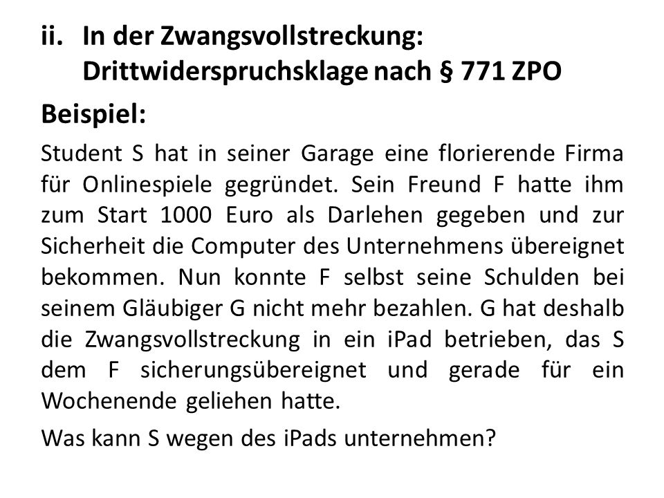 ii.In der Zwangsvollstreckung: Drittwiderspruchsklage nach § 771 ZPO Beispiel: Student S hat in seiner Garage eine florierende Firma für Onlinespiele gegründet.