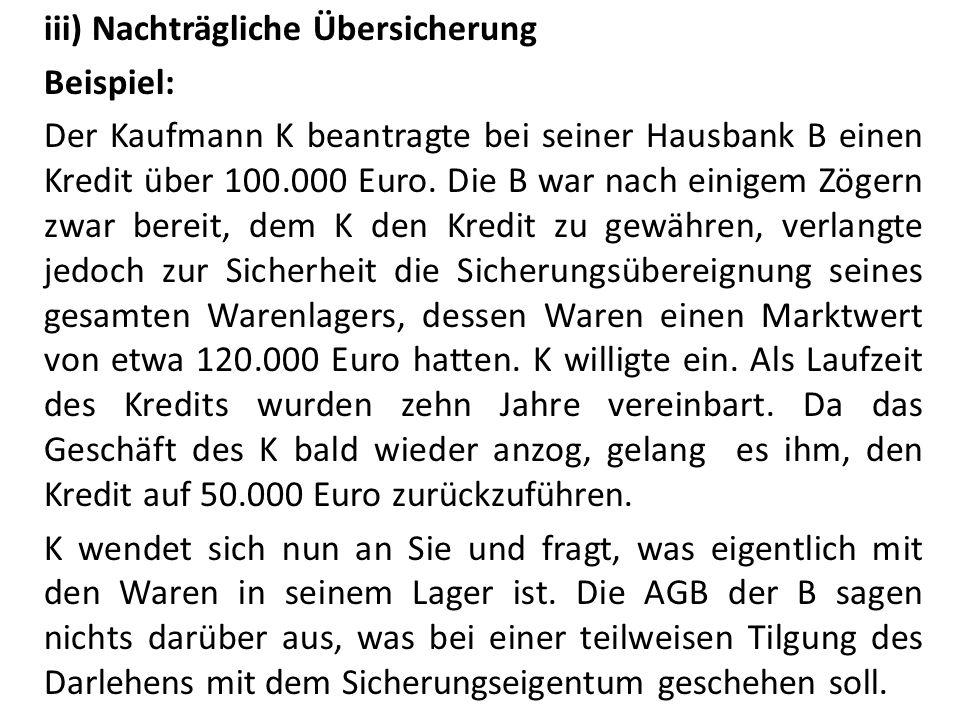 iii) Nachträgliche Übersicherung Beispiel: Der Kaufmann K beantragte bei seiner Hausbank B einen Kredit über 100.000 Euro. Die B war nach einigem Zöge