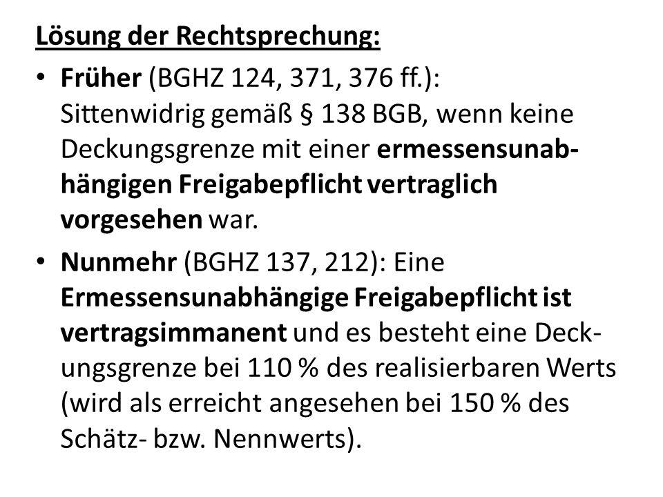 Lösung der Rechtsprechung: Früher (BGHZ 124, 371, 376 ff.): Sittenwidrig gemäß § 138 BGB, wenn keine Deckungsgrenze mit einer ermessensunab- hängigen Freigabepflicht vertraglich vorgesehen war.