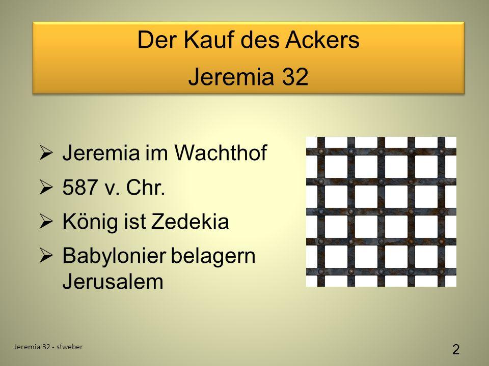 Der Kauf des Ackers Jeremia 32 Der Kauf des Ackers Jeremia 32 Jeremia 32 - sfweber 2 Jeremia im Wachthof 587 v. Chr. König ist Zedekia Babylonier bela