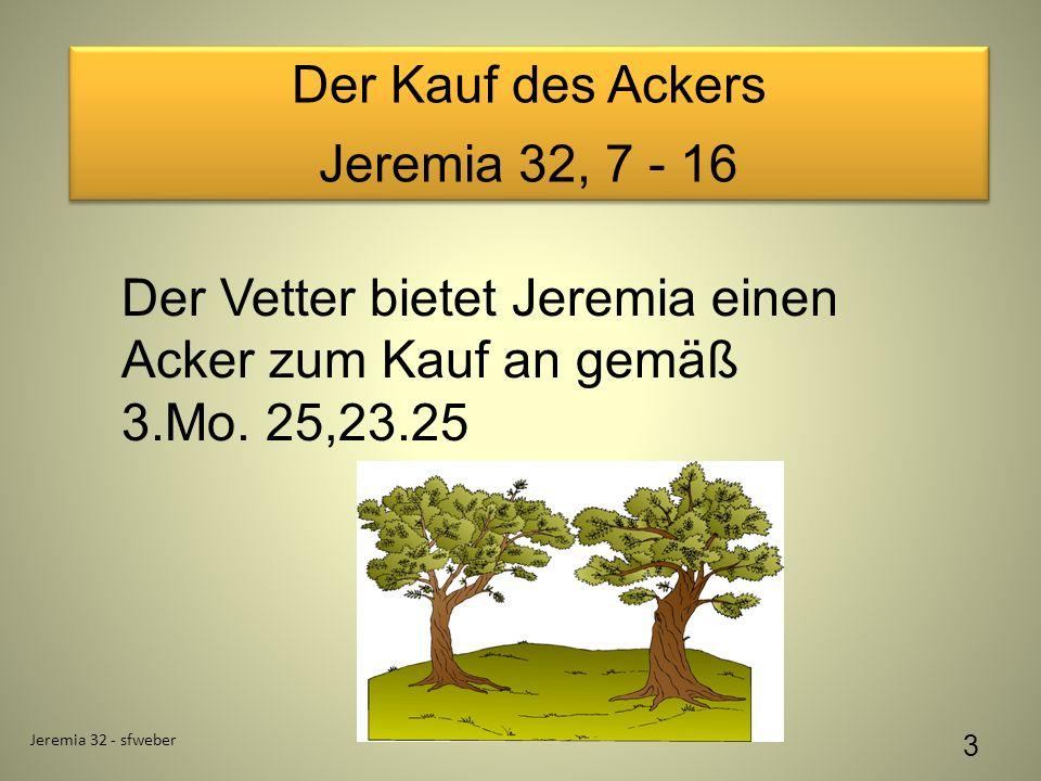Der Kauf des Ackers Jeremia 32, 7 - 16 Der Kauf des Ackers Jeremia 32, 7 - 16 Jeremia 32 - sfweber 3 Der Vetter bietet Jeremia einen Acker zum Kauf an gemäß 3.Mo.