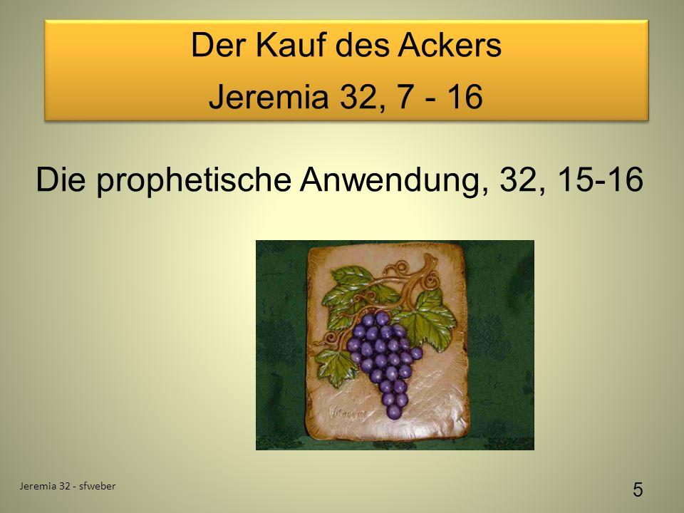 Der Kauf des Ackers Jeremia 32, 7 - 16 Der Kauf des Ackers Jeremia 32, 7 - 16 Jeremia 32 - sfweber 5 Die prophetische Anwendung, 32, 15-16