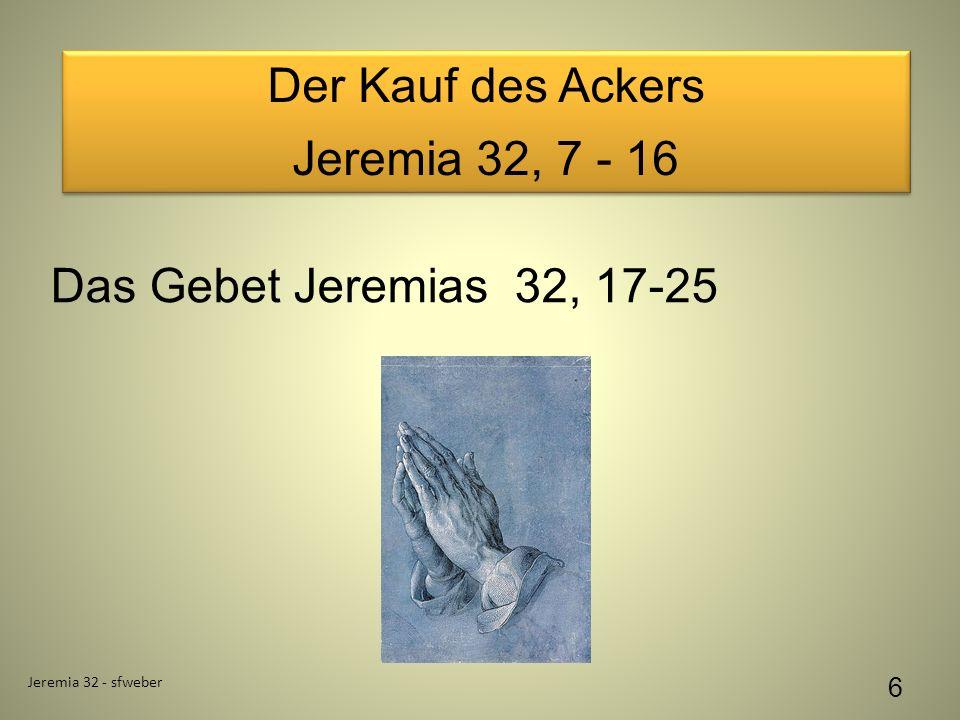 Der Kauf des Ackers Jeremia 32, 7 - 16 Der Kauf des Ackers Jeremia 32, 7 - 16 Jeremia 32 - sfweber 6 Das Gebet Jeremias 32, 17-25