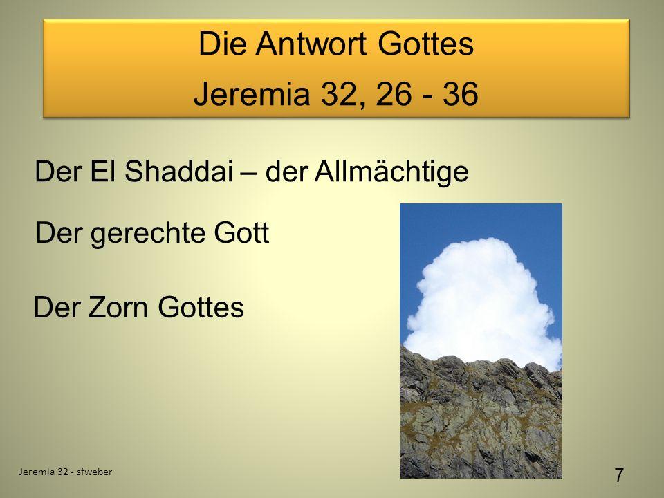 Die Antwort Gottes Jeremia 32, 26 - 36 Die Antwort Gottes Jeremia 32, 26 - 36 Jeremia 32 - sfweber 7 Der El Shaddai – der Allmächtige Der gerechte Gott Der Zorn Gottes