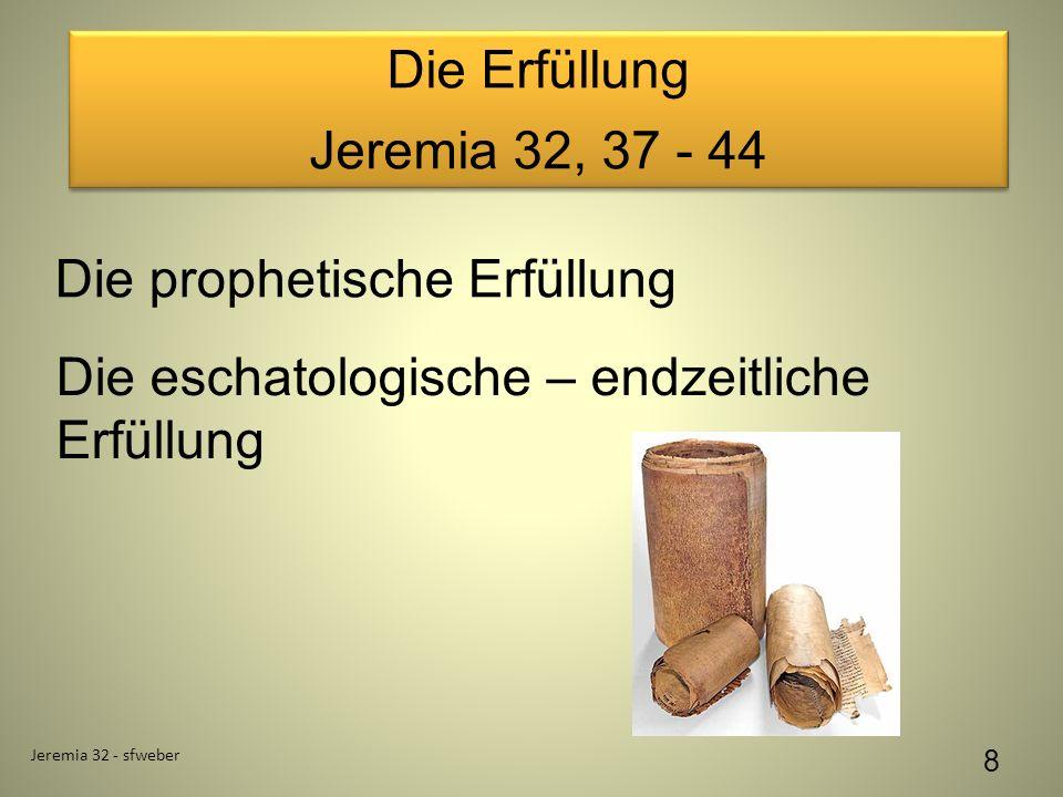 Die Erfüllung Jeremia 32, 37 - 44 Die Erfüllung Jeremia 32, 37 - 44 Jeremia 32 - sfweber 8 Die prophetische Erfüllung Die eschatologische – endzeitliche Erfüllung