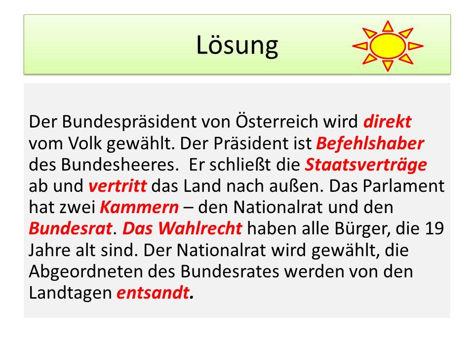 Lösung Der Bundespräsident von Österreich wird direkt vom Volk gewählt. Der Präsident ist Befehlshaber des Bundesheeres. Er schließt die Staatsverträg