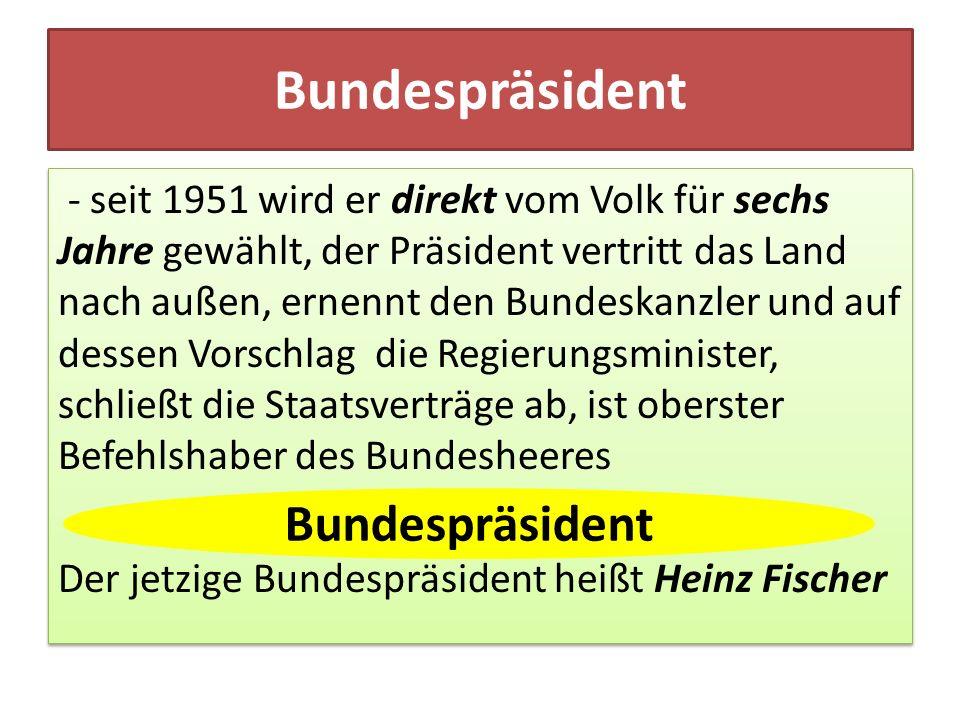 Bundespräsident - seit 1951 wird er direkt vom Volk für sechs Jahre gewählt, der Präsident vertritt das Land nach außen, ernennt den Bundeskanzler und