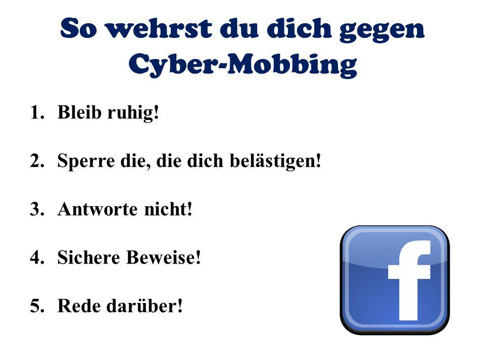 So wehrst du dich gegen Cyber-Mobbing 1.Bleib ruhig! 2.Sperre die, die dich belästigen! 3.Antworte nicht! 4.Sichere Beweise! 5.Rede darüber!