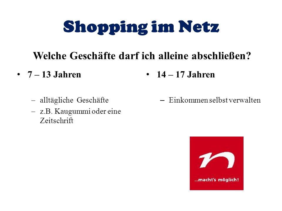 Shopping im Netz Welche Geschäfte darf ich alleine abschließen? 7 – 13 Jahren alltägliche Geschäfte z.B. Kaugummi oder eine Zeitschrift 14 – 17 Jahren