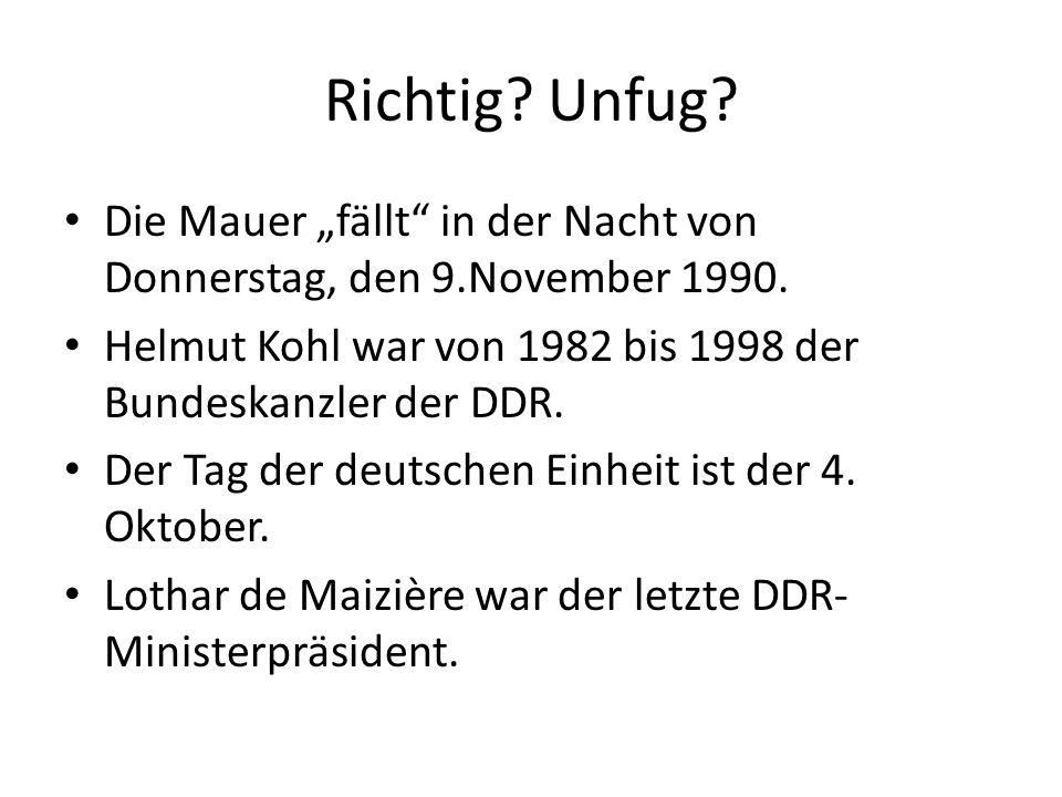 Richtig? Unfug? Die Mauer fällt in der Nacht von Donnerstag, den 9.November 1990. Helmut Kohl war von 1982 bis 1998 der Bundeskanzler der DDR. Der Tag