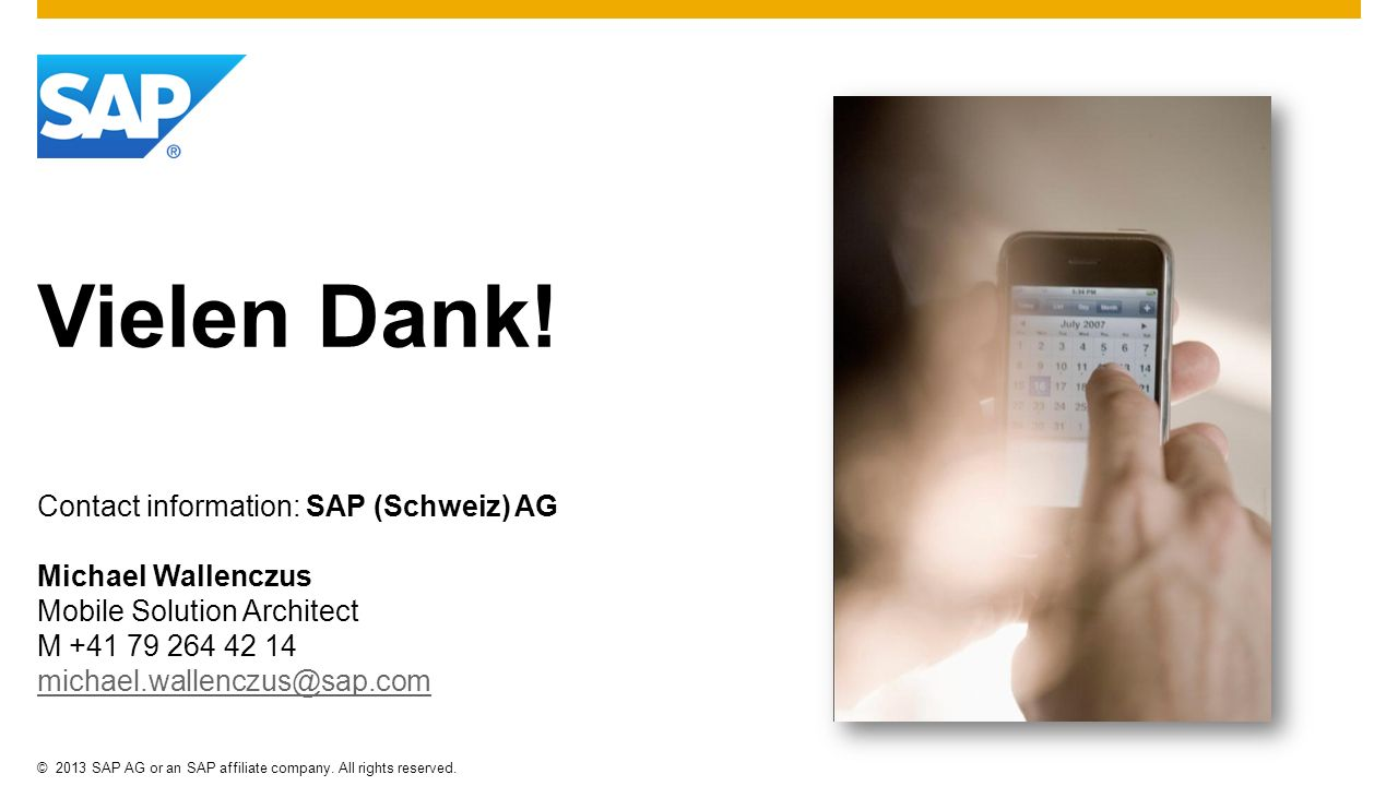 ©2013 SAP AG or an SAP affiliate company. All rights reserved. Vielen Dank! Contact information: SAP (Schweiz) AG Michael Wallenczus Mobile Solution A