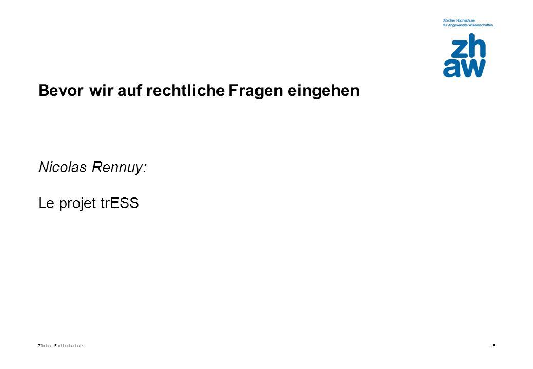 Zürcher Fachhochschule Bevor wir auf rechtliche Fragen eingehen 15 Nicolas Rennuy: Le projet trESS