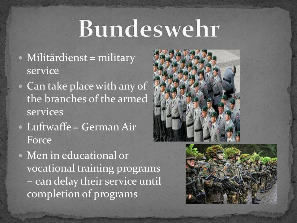 Militärdienst = military service Can take place with any of the branches of the armed services Luftwaffe = German Air Force Men in educational or vocational training programs = can delay their service until completion of programs