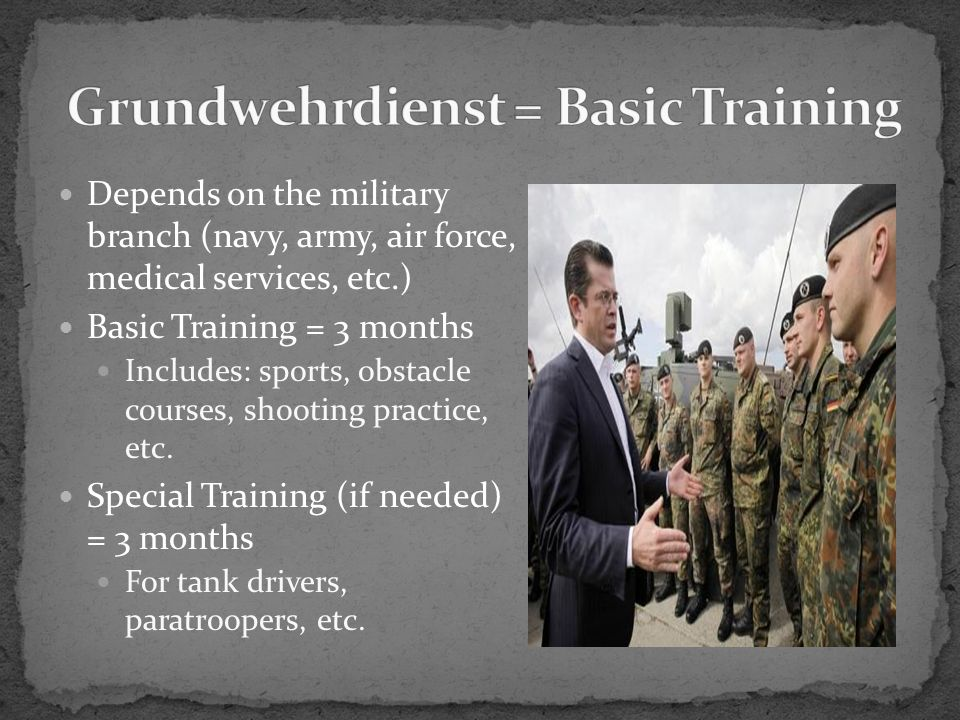 Depends on the military branch (navy, army, air force, medical services, etc.) Basic Training = 3 months Includes: sports, obstacle courses, shooting practice, etc.