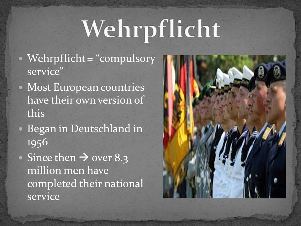 Wehrpflicht = compulsory service Most European countries have their own version of this Began in Deutschland in 1956 Since then over 8.3 million men have completed their national service