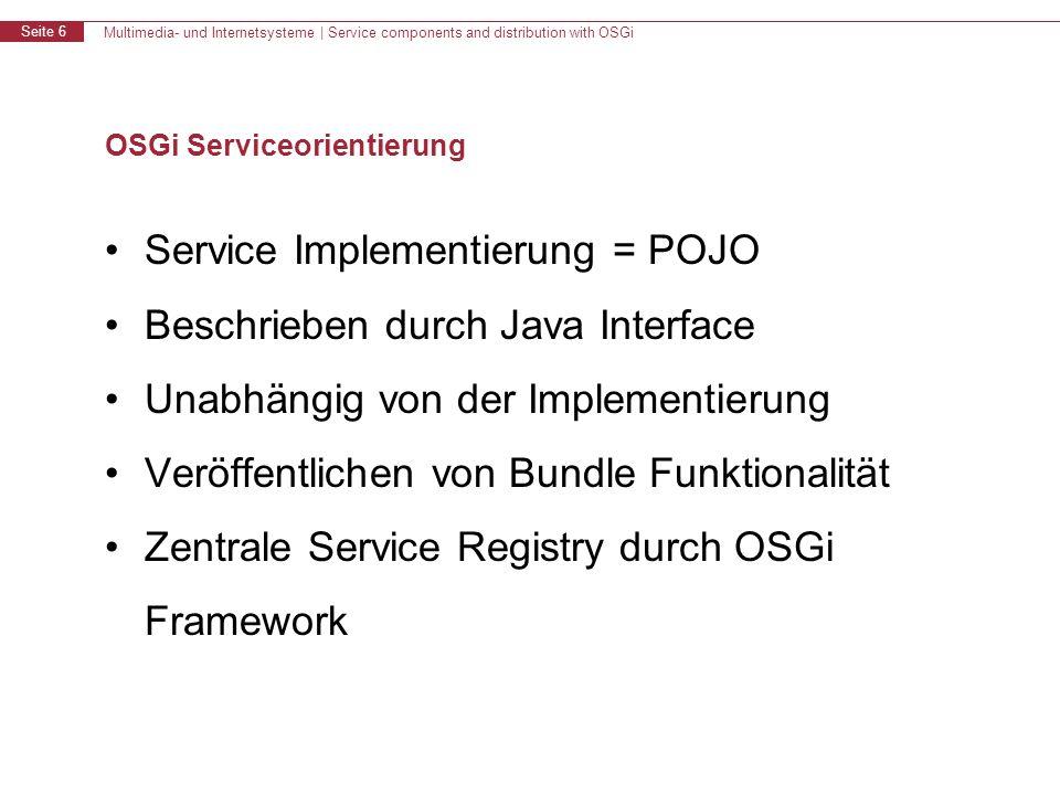 Multimedia- und Internetsysteme   Service components and distribution with OSGi Seite 17 OSGi für Verteilte Systeme: Anforderungen Aus der SOA im kleinen wird eine echte SOA –Betreiben von OSGi Bundles ohne Anpassung –Veröffentlichen & Nutzen von Service Verteiltes OSGi Famework Verteiltes System Peers