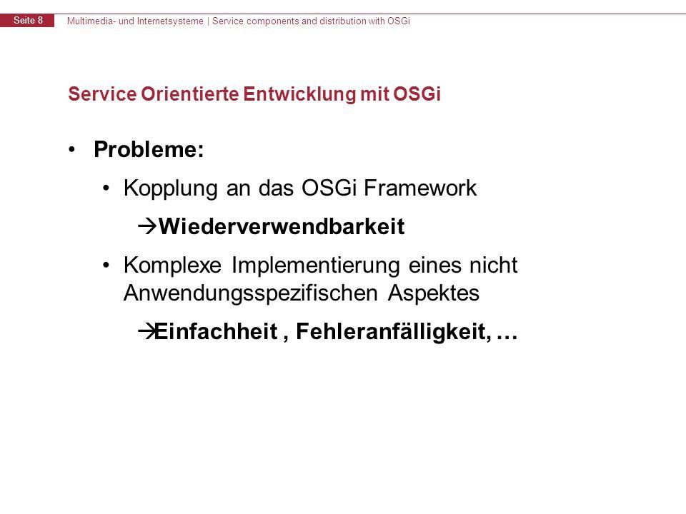 Multimedia- und Internetsysteme | Service components and distribution with OSGi Seite 8 Service Orientierte Entwicklung mit OSGi Probleme: Kopplung an das OSGi Framework Wiederverwendbarkeit Komplexe Implementierung eines nicht Anwendungsspezifischen Aspektes Einfachheit, Fehleranfälligkeit, …