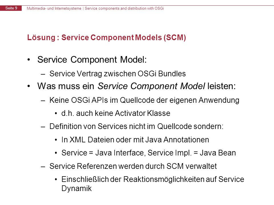 Multimedia- und Internetsysteme   Service components and distribution with OSGi Seite 10 Service Component Models - Übersicht Declarative Services Specication Blueprint Container Specication (Spring DM) Apache iPOJO (inject POJO) Google Guice & Peaberry