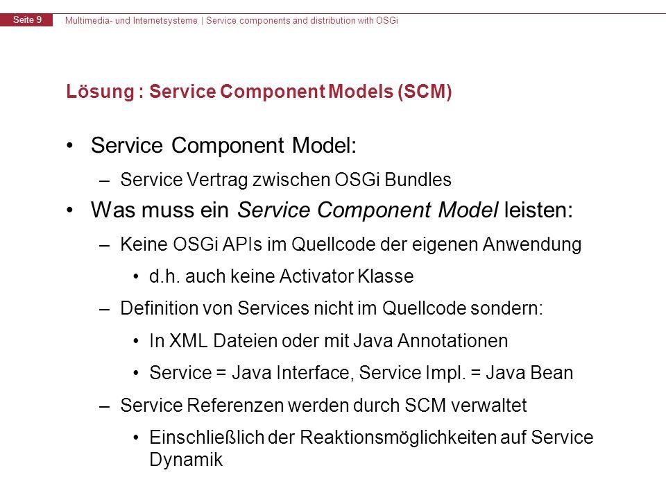 Multimedia- und Internetsysteme   Service components and distribution with OSGi Seite 20 R-OSGi, Architektur Distributed R-OSGi: - Durch Verwendung von jSLP (Service Location Protocol) binäres Java Bytecode basiertes Kommunikationsprotokoll - Automatic Proxy Bundle Generation - Distributed Service Registry R-OSGi Peer 1Peer 2Peer n… Verteiltes OSGi System R-OSGi Bundle Lokales OSGi Framework