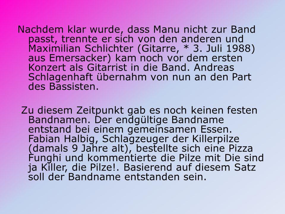 Nachdem klar wurde, dass Manu nicht zur Band passt, trennte er sich von den anderen und Maximilian Schlichter (Gitarre, * 3.