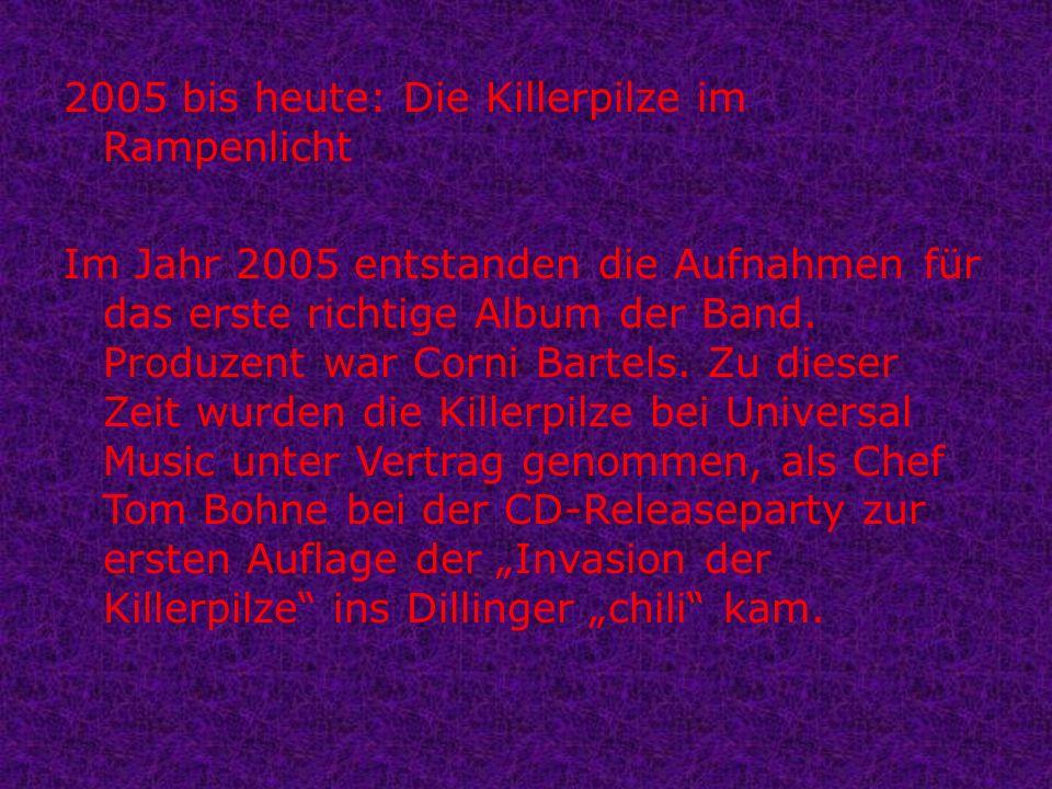 2005 bis heute: Die Killerpilze im Rampenlicht Im Jahr 2005 entstanden die Aufnahmen für das erste richtige Album der Band.