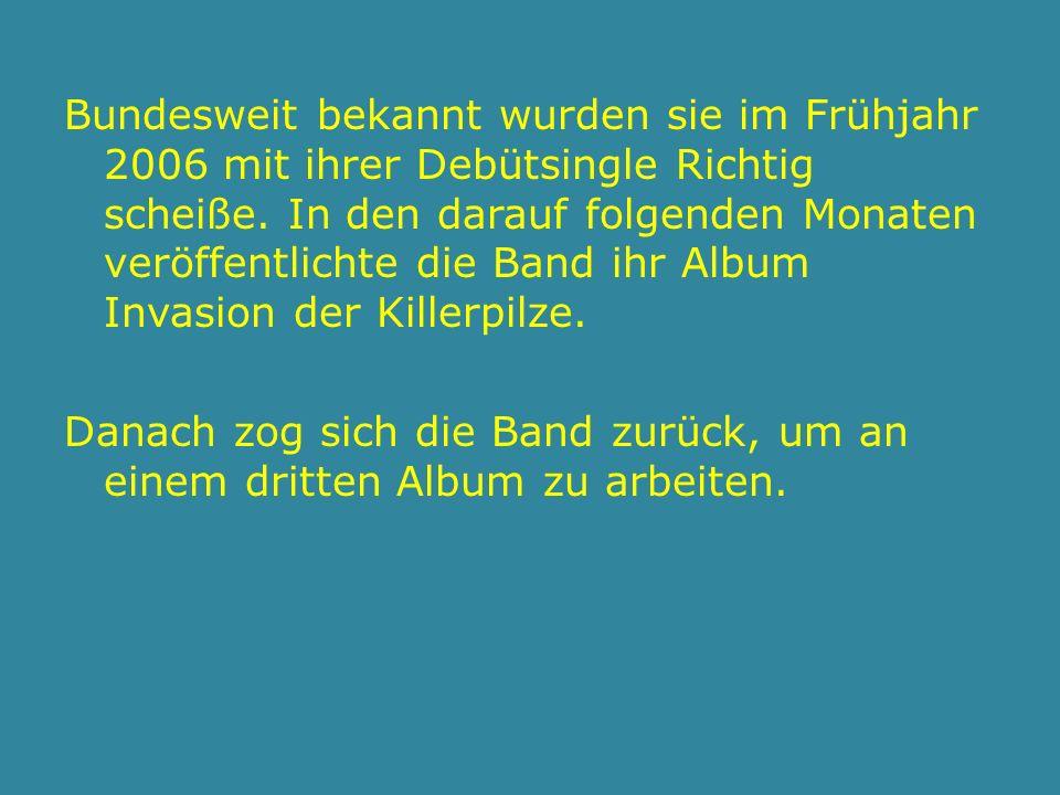 Bundesweit bekannt wurden sie im Frühjahr 2006 mit ihrer Debütsingle Richtig scheiße.