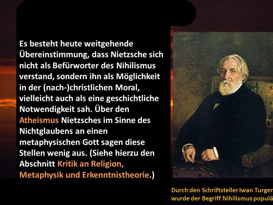 Es besteht heute weitgehende Übereinstimmung, dass Nietzsche sich nicht als Befürworter des Nihilismus verstand, sondern ihn als Möglichkeit in der (nach-)christlichen Moral, vielleicht auch als eine geschichtliche Notwendigkeit sah.