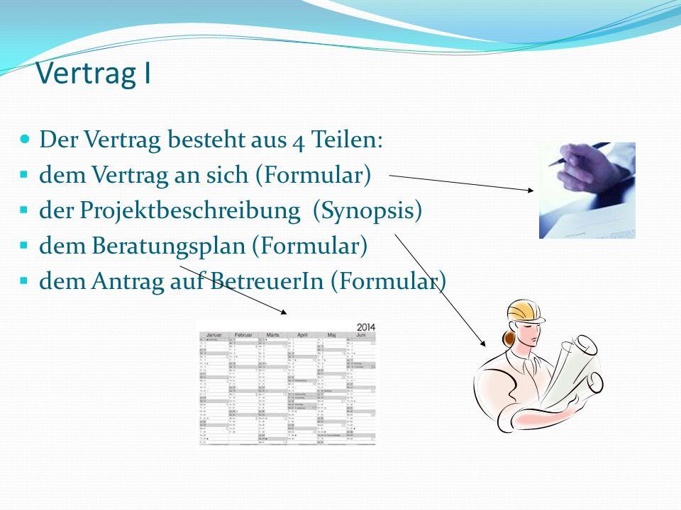 Vertrag I Der Vertrag besteht aus 4 Teilen: dem Vertrag an sich (Formular) der Projektbeschreibung (Synopsis) dem Beratungsplan (Formular) dem Antrag auf BetreuerIn (Formular)