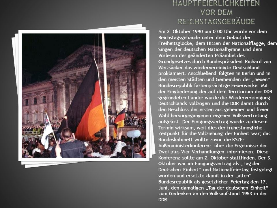 Am 3. Oktober 1990 um 0:00 Uhr wurde vor dem Reichstagsgebäude unter dem Geläut der Freiheitsglocke, dem Hissen der Nationalflagge, dem Singen der deu