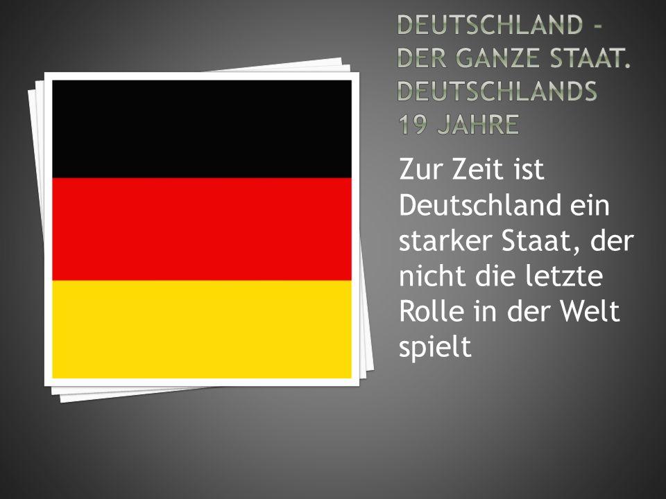 Zur Zeit ist Deutschland ein starker Staat, der nicht die letzte Rolle in der Welt spielt