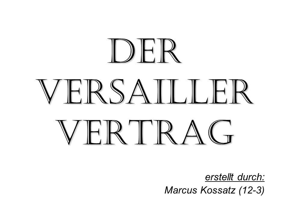 Der Versailler Vertrag erstellt durch: Marcus Kossatz (12-3)