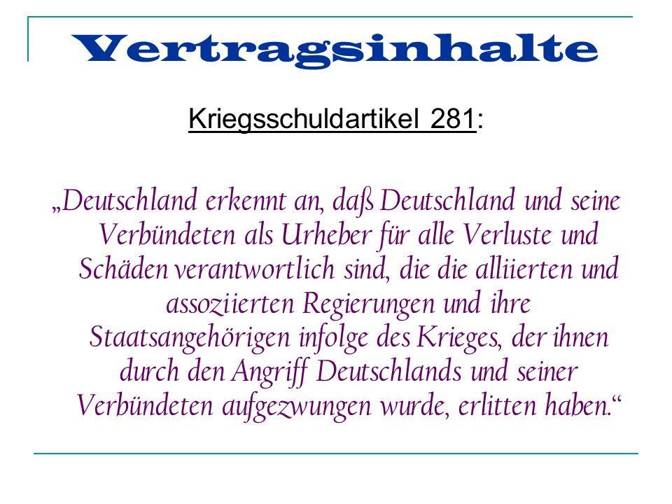 Kriegsschuldartikel 281: Deutschland erkennt an, daß Deutschland und seine Verbündeten als Urheber für alle Verluste und Schäden verantwortlich sind, die die alliierten und assoziierten Regierungen und ihre Staatsangehörigen infolge des Krieges, der ihnen durch den Angriff Deutschlands und seiner Verbündeten aufgezwungen wurde, erlitten haben.