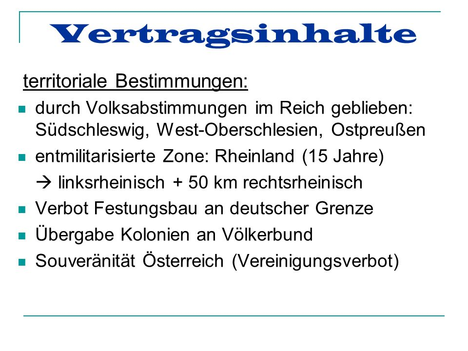 Vertragsinhalte territoriale Bestimmungen: durch Volksabstimmungen im Reich geblieben: Südschleswig, West-Oberschlesien, Ostpreußen entmilitarisierte Zone: Rheinland (15 Jahre) linksrheinisch + 50 km rechtsrheinisch Verbot Festungsbau an deutscher Grenze Übergabe Kolonien an Völkerbund Souveränität Österreich (Vereinigungsverbot)