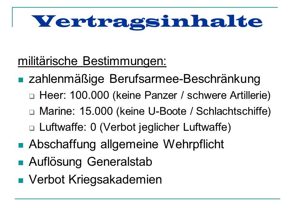 Vertragsinhalte militärische Bestimmungen: zahlenmäßige Berufsarmee-Beschränkung Heer: 100.000 (keine Panzer / schwere Artillerie) Marine: 15.000 (keine U-Boote / Schlachtschiffe) Luftwaffe: 0 (Verbot jeglicher Luftwaffe) Abschaffung allgemeine Wehrpflicht Auflösung Generalstab Verbot Kriegsakademien