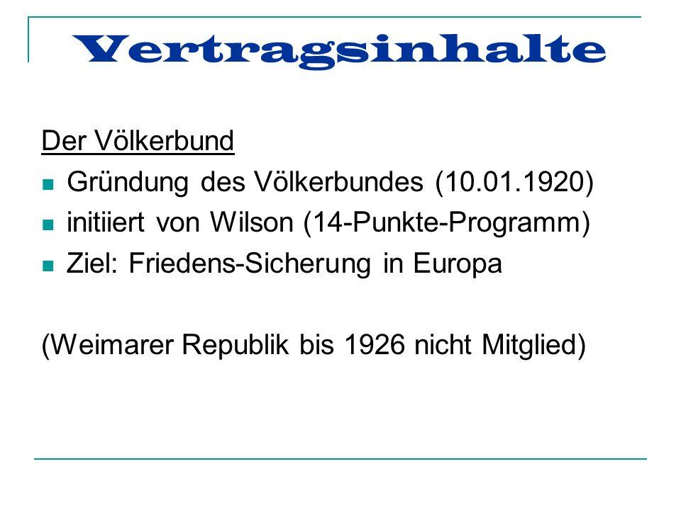 Vertragsinhalte Der Völkerbund Gründung des Völkerbundes (10.01.1920) initiiert von Wilson (14-Punkte-Programm) Ziel: Friedens-Sicherung in Europa (Weimarer Republik bis 1926 nicht Mitglied)