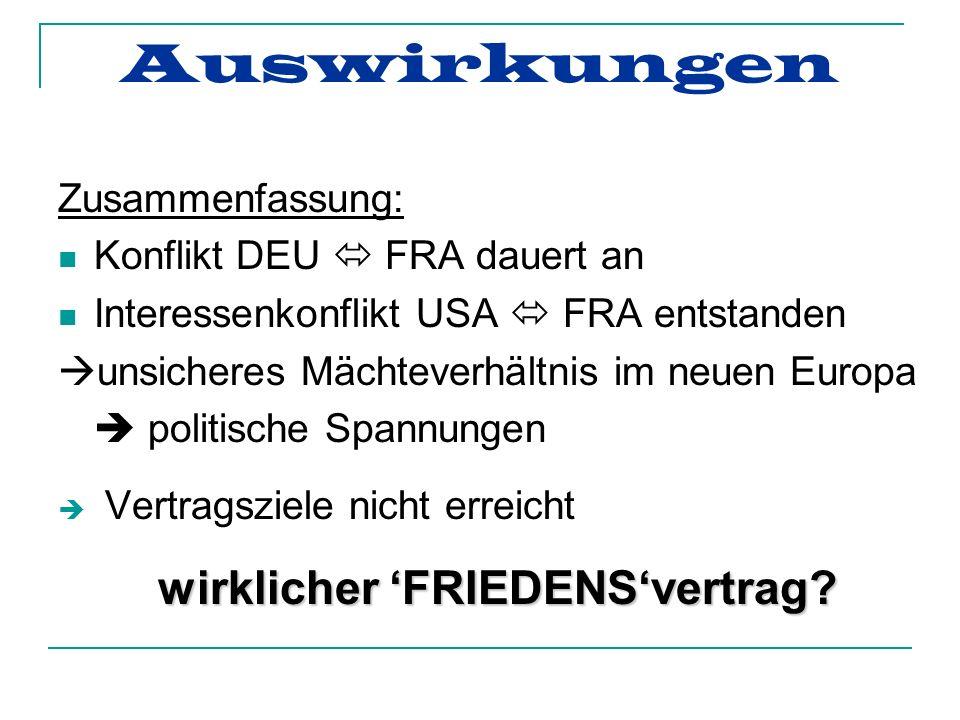 Auswirkungen Zusammenfassung: Konflikt DEU FRA dauert an Interessenkonflikt USA FRA entstanden unsicheres Mächteverhältnis im neuen Europa politische Spannungen Vertragsziele nicht erreicht w ww wirklicher FRIEDENSvertrag?