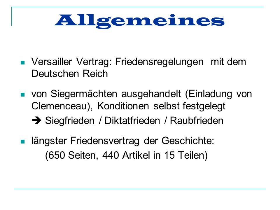 Allgemeines Versailler Vertrag: Friedensregelungen mit dem Deutschen Reich von Siegermächten ausgehandelt (Einladung von Clemenceau), Konditionen selbst festgelegt Siegfrieden / Diktatfrieden / Raubfrieden längster Friedensvertrag der Geschichte: (650 Seiten, 440 Artikel in 15 Teilen)