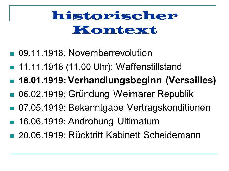 historischer Kontext 09.11.1918: Novemberrevolution 11.11.1918 (11.00 Uhr): Waffenstillstand 18.01.1919: Verhandlungsbeginn (Versailles) 06.02.1919: Gründung Weimarer Republik 07.05.1919: Bekanntgabe Vertragskonditionen 16.06.1919: Androhung Ultimatum 20.06.1919: Rücktritt Kabinett Scheidemann