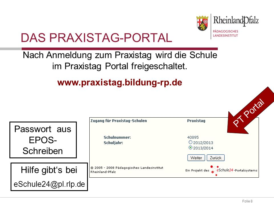Folie 8 DAS PRAXISTAG-PORTAL Passwort aus EPOS- Schreiben Hilfe gibts bei eSchule24@pl.rlp.de Nach Anmeldung zum Praxistag wird die Schule im Praxista