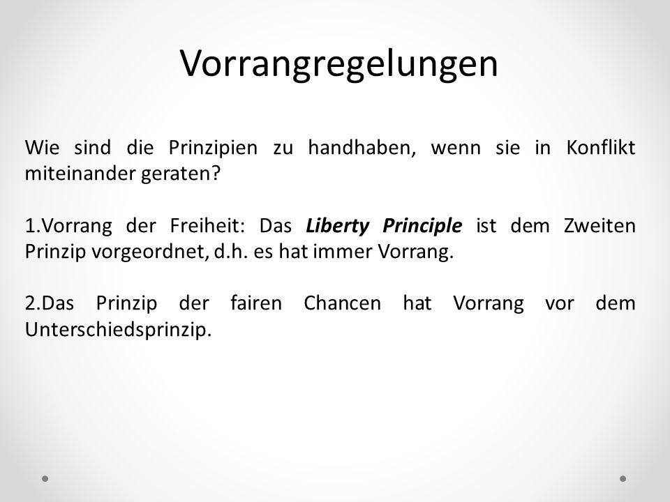 Vorrangregelungen Wie sind die Prinzipien zu handhaben, wenn sie in Konflikt miteinander geraten? 1.Vorrang der Freiheit: Das Liberty Principle ist de