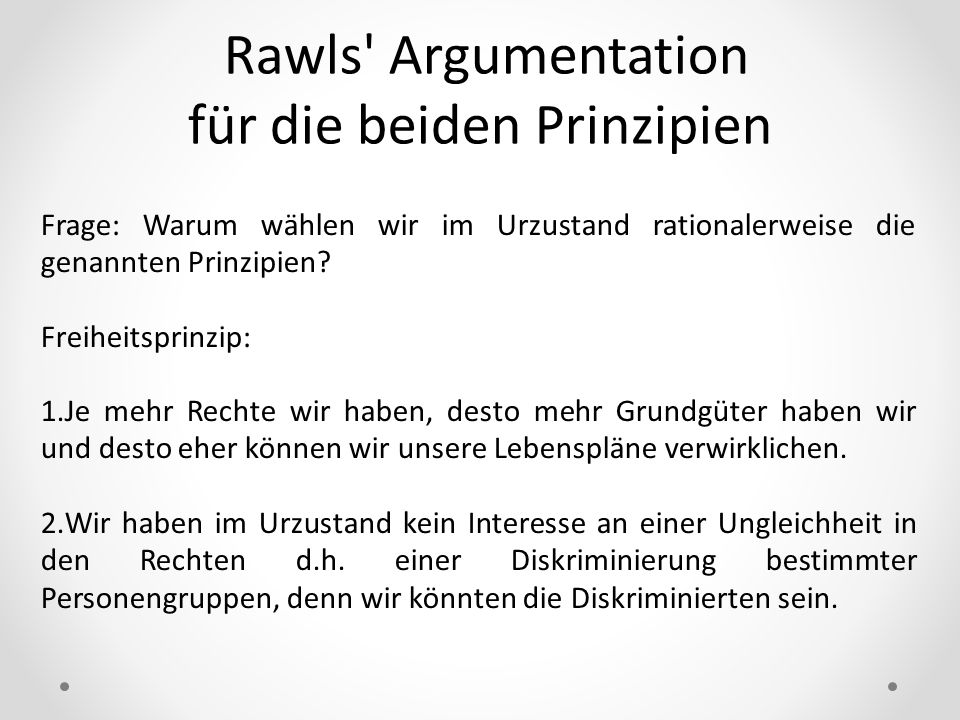 Rawls' Argumentation für die beiden Prinzipien Frage: Warum wählen wir im Urzustand rationalerweise die genannten Prinzipien? Freiheitsprinzip: 1.Je m